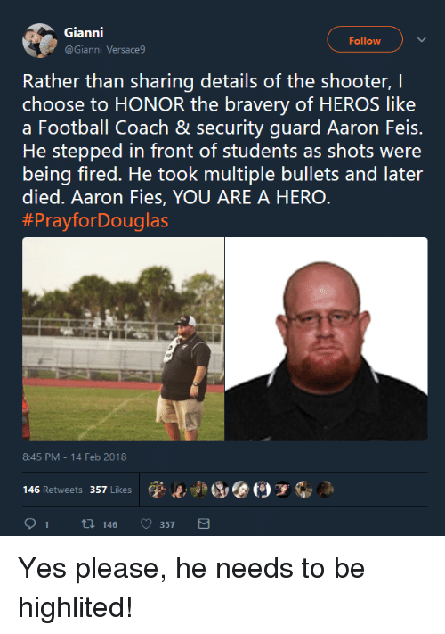 Football, The Shooter, and Hero: Gianni  @Gianni_Versace9  Follow  Rather than sharing details of the shooter, I  choose to HONOR the bravery of HEROS like  a Football Coach & security guard Aaron Feis.  He stepped in front of students as shots were  being fired. He took multiple bullets and later  died. Aaron Fies, YOU ARE A HERO  #PrayforDouglas  8:45 PM-14 Feb 2018  (p..jad, @(9 у  146 Retweets 357 Likes  91 t 146 357 <p>Yes please, he needs to be highlited!</p>