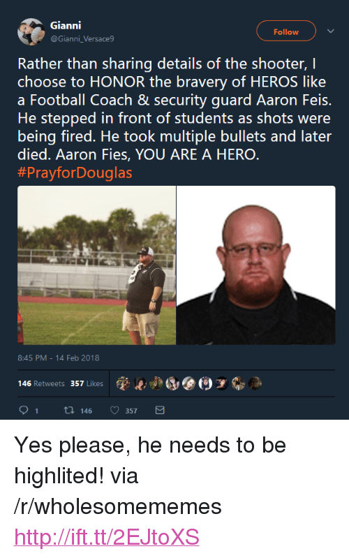 "Football, Http, and The Shooter: Gianni  @Gianni_Versace9  Follow  Rather than sharing details of the shooter, I  choose to HONOR the bravery of HEROS like  a Football Coach & security guard Aaron Feis.  He stepped in front of students as shots were  being fired. He took multiple bullets and later  died. Aaron Fies, YOU ARE A HERO  #PrayforDouglas  8:45 PM-14 Feb 2018  (p..jad, @(9 у  146 Retweets 357 Likes  91 t 146 357 <p>Yes please, he needs to be highlited! via /r/wholesomememes <a href=""http://ift.tt/2EJtoXS"">http://ift.tt/2EJtoXS</a></p>"