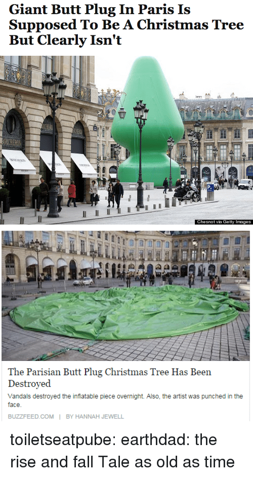 Jewell: Giant Butt Plug In Paris Is  Supposed To Be A Christmas Tree  But Clearly Isn't   Chesnot via Getty Images   Dssiyed  Vandals destroyed the inflatable piece overnight. Also, the artist was punched in the  face  BUZZFEED.COMBY HANNAH JEWELL toiletseatpube:  earthdad:  the rise and fall  Tale as old as time