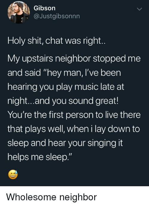 "Play Music: Gibson  @Justgibsonnn  Holy shit, chat was right.  My upstairs neighbor stopped me  and said ""hey man, I've been  hearing you play music late at  night...and you sound great!  You're the first person to live there  that plays well, wheni lay down to  sleep and hear your singing it  helps me sleep."" Wholesome neighbor"