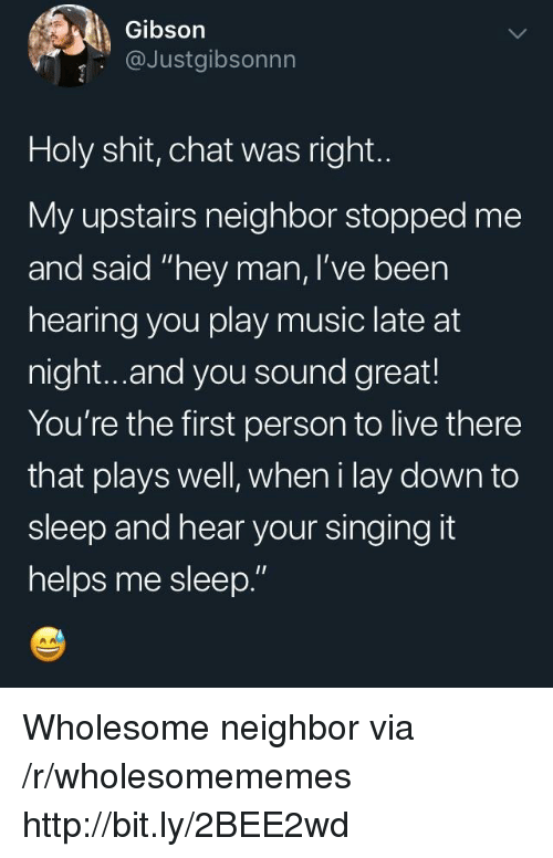 "Play Music: Gibson  @Justgibsonnn  Holy shit, chat was right.  My upstairs neighbor stopped me  and said ""hey man, I've been  hearing you play music late at  night...and you sound great!  You're the first person to live there  that plays well, wheni lay down to  sleep and hear your singing it  helps me sleep."" Wholesome neighbor via /r/wholesomememes http://bit.ly/2BEE2wd"