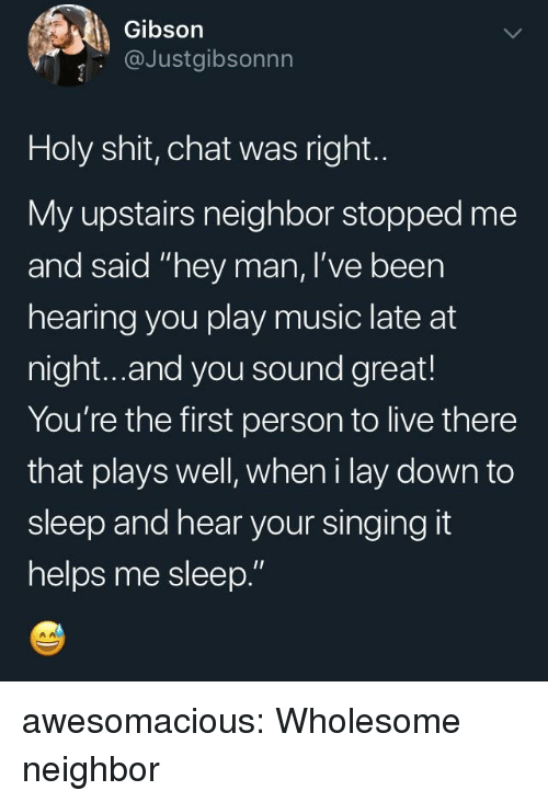 "Play Music: Gibson  @Justgibsonnn  Holy shit, chat was right.  My upstairs neighbor stopped me  and said ""hey man, I've been  hearing you play music late at  night...and you sound great!  You're the first person to live there  that plays well, wheni lay down to  sleep and hear your singing it  helps me sleep."" awesomacious:  Wholesome neighbor"