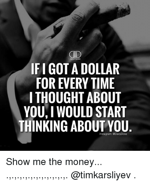 Ify: GID  IFI GOTA DOLLAR  FOR EVERY TIME  I THOUGHT ABOUT  YOU, I WOULD START  THINKING ABOUTYOU  Instagram: @DailyDose Show me the money... .,.,.,.,.,.,.,.,.,.,.,. @timkarsliyev .