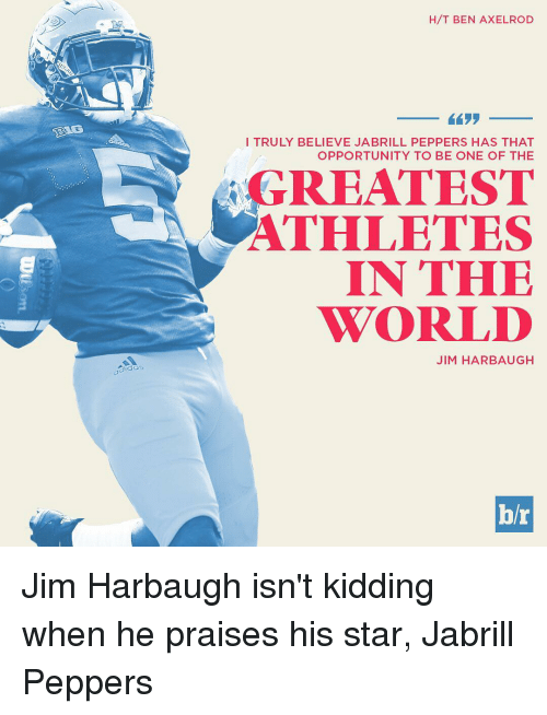 Sports, Jim Harbaugh, and Kids: gida:  H/T BEN AXELROD  I TRULY BELIEVE JA BRILL PEPPERS HAS THAT  OPPORTUNITY TO BE ONE OF THE  GREATEST  ATHLETES  IN THE  WORLD  JIM HARBAUGH  hr Jim Harbaugh isn't kidding when he praises his star, Jabrill Peppers