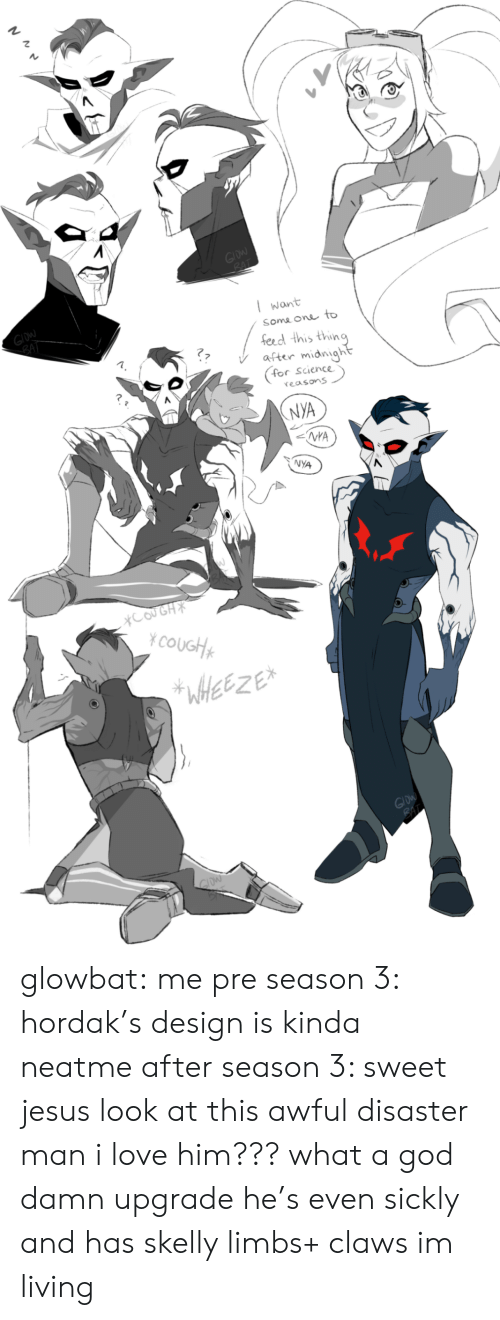 God, Jesus, and Love: GIDW  BAT  GIDW  SAT  Want  Some one to  fecd this thing  after midnight  for  Science  reasons  NYA  NYA  NYA  XCOUGH  YCOUGH  WffetZE  GIDW  GIDW glowbat:  me pre season 3: hordak's design is kinda neatme after season 3: sweet jesus look at this awful disaster man i love him??? what a god damn upgrade he's even sickly and has skelly limbs+ claws im living
