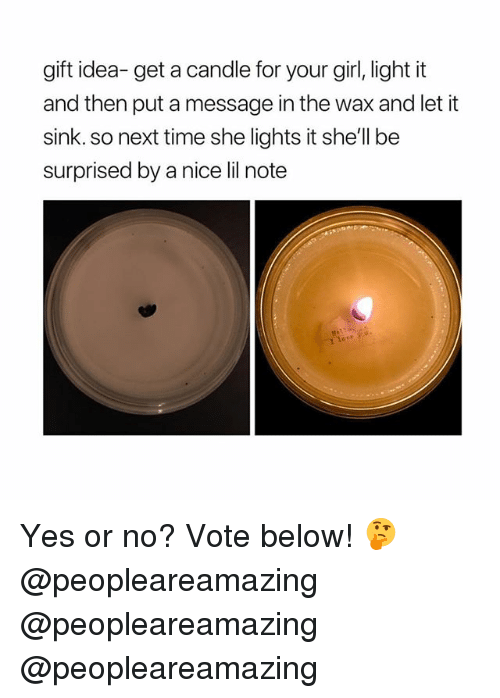 Memes, Girl, and Time: gift idea- get a candle for your girl, light it  and then put a message in the wax and let it  sink. so next time she lights it she'll be  surprised by a nice lil note Yes or no? Vote below! 🤔 @peopleareamazing @peopleareamazing @peopleareamazing