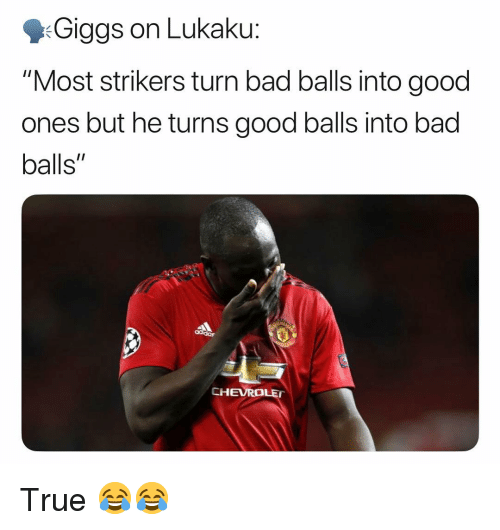"""Bad, Memes, and True: Giggs on Lukaku:  """"Most strikers turn bad balls into good  ones but he turns good balls into bad  balls""""  CHEVRO True 😂😂"""