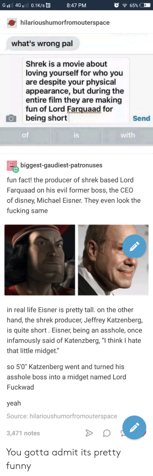 """The Shrek: GiI 4G 0.1K/s  8:47 PM  hilarioushumorfromouterspace  what's wrong pal  Shrek is a movie about  loving yourself for who you  are despite your physical  appearance, but during the  entire film they are making  fun of Lord Farquaad for  being short  Send  of  IS  with  biggest-gaudiest-patronuses  fun fact! the producer of shrek based Lord  Farquaad on his evil former boss, the CEO  of disney, Michael Eisner. They even look the  fucking same  in real life Eisner is pretty tall. on the other  hand, the shrek producer, Jeffrey Katzenberg,  is quite short. Eisner, being an asshole, once  infamously said of Katenzberg, """"l think I hate  that little midget.""""  so 5'0"""" Katzenberg went and turned hi:s  asshole boss into a midget named Lord  Fuckwad  yeah  Source: hilarioushumorfromouterspace  3,471 notes You gotta admit its pretty funny"""