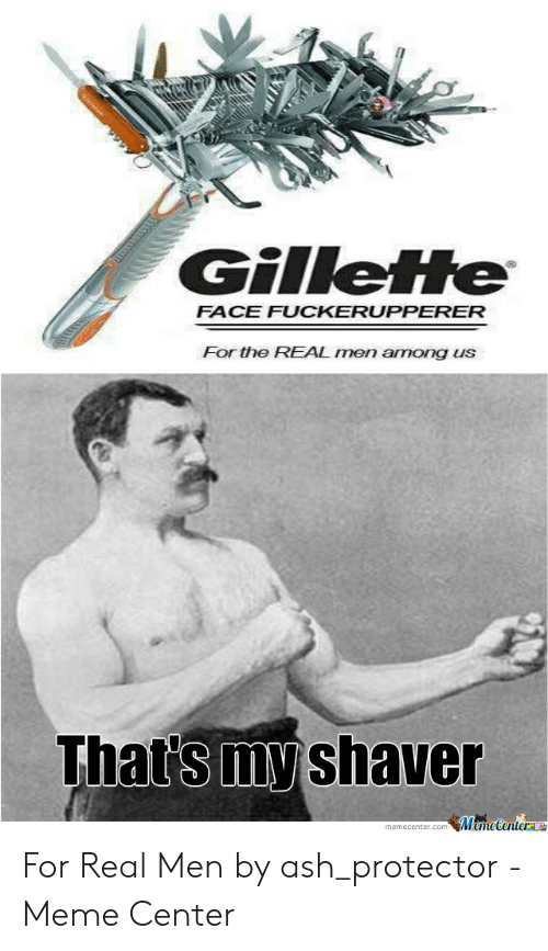 Ash, Meme, and The Real: Gilleife  FACE FUCKERUPPERER  For the REAL men among uS  That's my shaver  memecenter.com MemeCenterae For Real Men by ash_protector - Meme Center