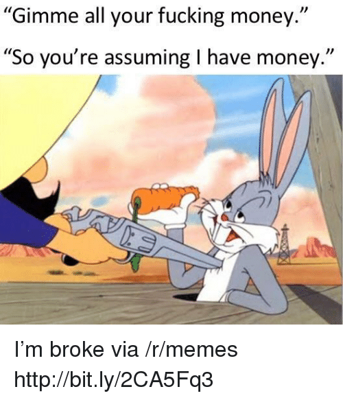 "Fucking, Memes, and Money: Gimme all your fucking money.""  ""So you're assuming I have money."" I'm broke via /r/memes http://bit.ly/2CA5Fq3"