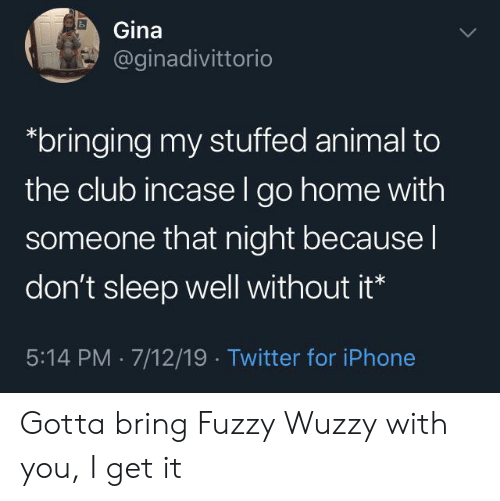 gina: Gina  @ginadivittorio  bringing my stuffed animal to  the club incase l go home with  someone that night because I  don't sleep well without it*  5:14 PM 7/12/19 Twitter for iPhone Gotta bring Fuzzy Wuzzy with you, I get it