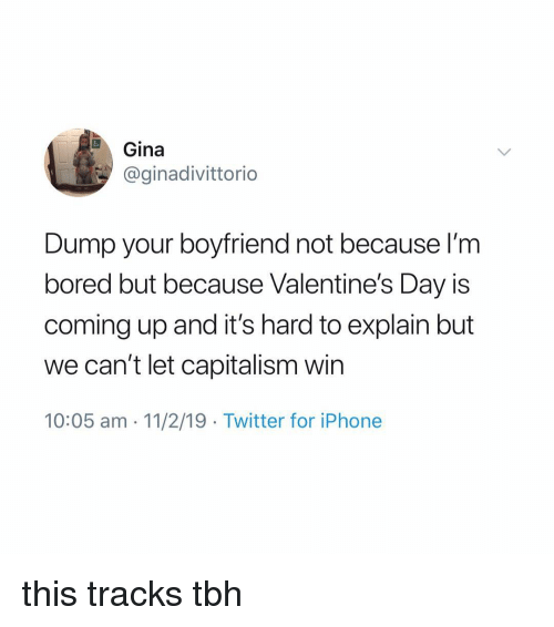 gina: Gina  @ginadivittorio  Dump your boyfriend not because l'm  bored but because Valentine's Day is  coming up and it's hard to explain but  we can't let capitalism win  10:05 am 11/2/19 Twitter for iPhone this tracks tbh