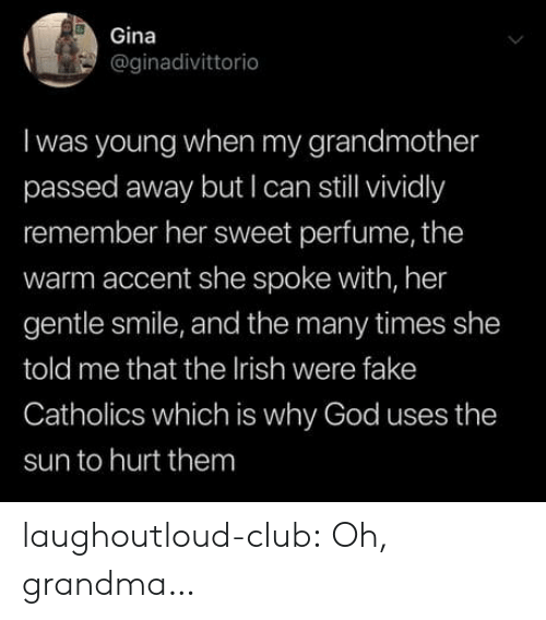 gina: Gina  @ginadivittorio  Iwas young when my grandmother  passed away but I can stll vividly  remember her sweet perfume, the  warm accent she spoke with, her  gentle smile, and the many times she  told me that the Irish were fake  Catholics which is why God uses the  sun to hurt them laughoutloud-club:  Oh, grandma…