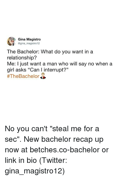 "gina: Gina Magistro  @gina magistro 12  The Bachelor: What do you want ina  relationship?  Me: I just want a man who will say no when a  girl asks ""Can I interrupt?""  No you can't ""steal me for a sec"". New bachelor recap up now at betches.co-bachelor or link in bio (Twitter: gina_magistro12)"