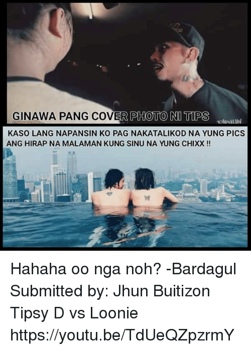 Youtu, Filipino (Language), and Photo: GINAWA PANG COVER PHOTO NI TIPS  KASO LANG NAPANSIN KO PAG NAKATALIKOD NA YUNG PICS Hahaha oo nga noh? -Bardagul  Submitted by:  Jhun Buitizon  Tipsy D vs Loonie https://youtu.be/TdUeQZpzrmY
