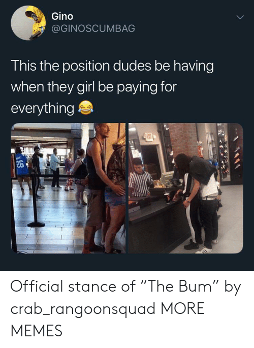 """Dank, Memes, and Target: Gino  @GINOSCUMBAG  This the position dudes be having  when they girl be paying for  everything  ENT  26 Official stance of """"The Bum"""" by crab_rangoonsquad MORE MEMES"""