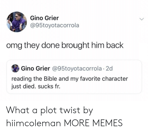 Dank, Memes, and Omg: Gino Grier  @95toyotacorrola  omg they done brought him back  Gino Grier @95toyotacorrola 2d  reading the Bible and my favorite character  just died. sucks fr. What a plot twist by hiimcoleman MORE MEMES