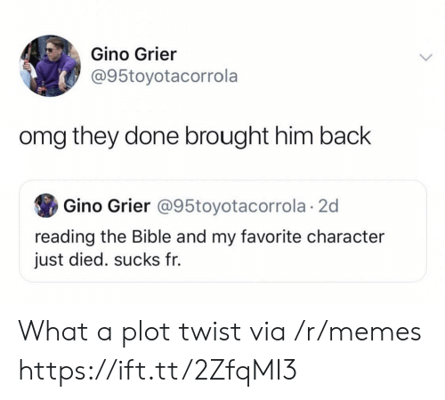 Memes, Omg, and Bible: Gino Grier  @95toyotacorrola  omg they done brought him back  Gino Grier @95toyotacorrola 2d  reading the Bible and my favorite character  just died. sucks fr. What a plot twist via /r/memes https://ift.tt/2ZfqMI3