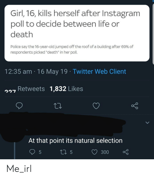 "Selection: Girl,16, kills herself after Instagram  poll to decide between life or  death  Police say the 16-year-old jumped off the roof of a building after 69% of  respondents picked ""death"" in her poll.  12:35 am 16 May 19 Twitter Web Client  7 Retweets 1,832 Likes  At that point its natural selection  300 Me_irl"