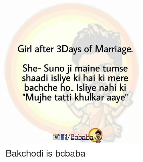 "shaadi: Girl after 3Days of Marriage.  She- Suno ji maine tumse  shaadi isliye ki hai ki mere  bachche ho.. Isliye nahi ki  ""Mujhe tatti khulkar aaye""  /Bobaba Bakchodi is bcbaba"