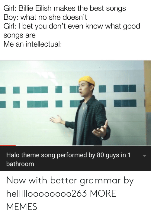 Halo: Girl: Billie Eilish makes the best songs  Boy: what no she doesn't  Girl: I bet you don't even know what good  songs are  Me an intellectual:  Halo theme song performed by 80 guys in 1  bathroom Now with better grammar by hellllloooooooo263 MORE MEMES