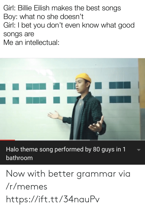 Halo: Girl: Billie Eilish makes the best songs  Boy: what no she doesn't  Girl: I bet you don't even know what good  songs are  Me an intellectual:  Halo theme song performed by 80 guys in 1  bathroom Now with better grammar via /r/memes https://ift.tt/34nauPv