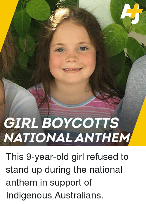 Memes, National Anthem, and Girl: GIRL BOYCOTTS  NATIONAL ANTHEM This 9-year-old girl refused to stand up during the national anthem in support of Indigenous Australians.
