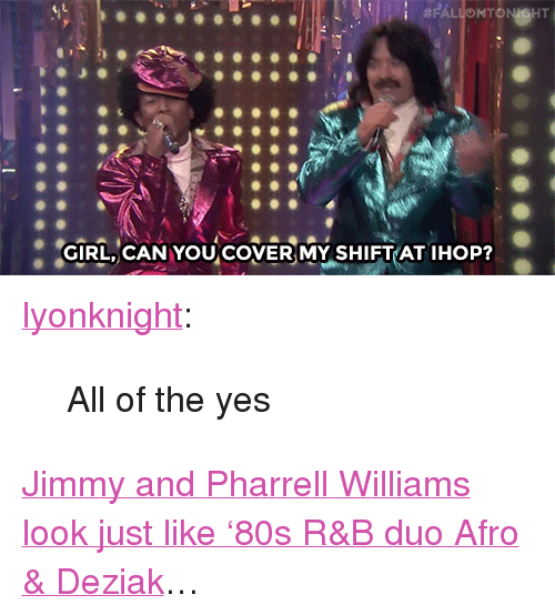 "Pharrell Williams: GIRL, CANYOU COVER MY SHIFT AT IHOP? <p><a href=""http://lyonknight.tumblr.com/post/115272686173/fallontonight-jimmy-and-pharrell-look-back-at"" class=""tumblr_blog"" target=""_blank"">lyonknight</a>:</p><blockquote>  <p>All of the yes</p></blockquote>  <p><a href=""https://www.youtube.com/watch?v=Wl0oLGrx9Dw&amp;index=4&amp;list=UU8-Th83bH_thdKZDJCrn88g"" target=""_blank"">Jimmy and Pharrell Williams look just like '80s R&amp;B duo Afro &amp; Deziak</a>&hellip;</p>"