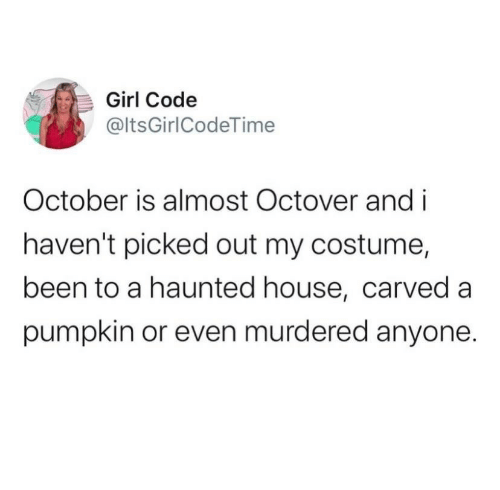 Girl, House, and Pumpkin: Girl Code  @ltsGirlCodeTime  October is almost Octover and i  haven't picked out my costume,  been to a haunted house, carved a  pumpkin or even murdered anyone.