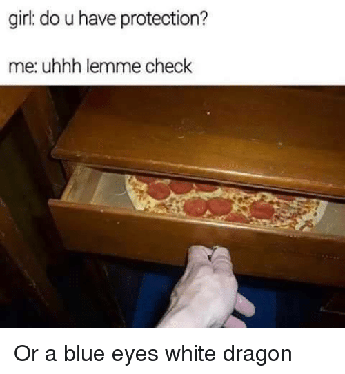 white dragon: girl: do u have protection?  me: uhhh lemme check Or a blue eyes white dragon