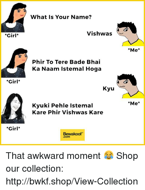 Badeed: Girl  Girl  Girl  What Is Your Name?  Vishwas  Phir To Tere Bade Bhai  Ka Naam istemal Hoga  Kyu  Kyuki Pehle Istemal  Kare Phir Vishwas Kare  Bewaakoof  Me  Me That awkward moment 😂  Shop our collection: http://bwkf.shop/View-Collection