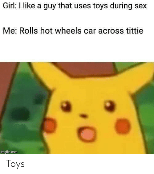 Sex, Girl, and Toys: Girl: I like a guy that uses toys during sex  Me: Rolls hot wheels car across tittie  imgflip.com Toys