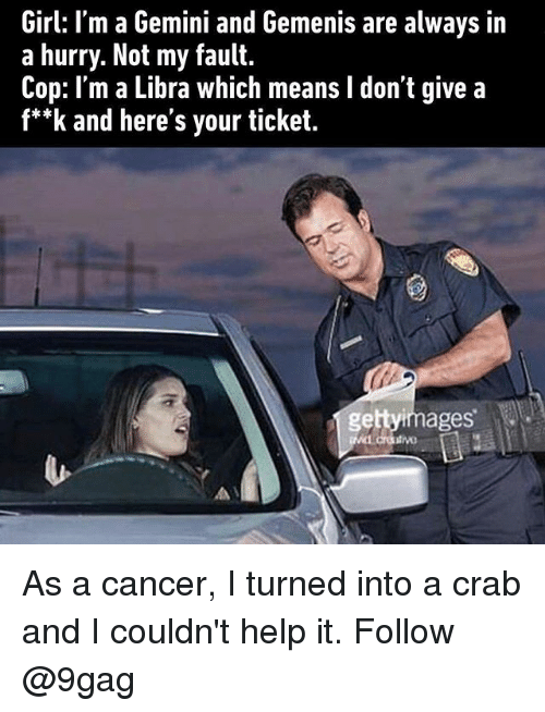 "9gag, Memes, and Cancer: Girl: I'm a Gemini and Gemenis are always in  a hurry. Not my fault.  Cop: I'm a Libra which means I don't give a  f*""k and here's your ticket.  gettyimages As a cancer, I turned into a crab and I couldn't help it. Follow @9gag"