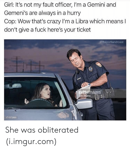 Crazy, Wow, and Fuck: Girl: It's not my fault officer, I'm a Gemini and  Gemeni's are always in a hurry  Cop: Wow that's crazy I'm a Libra which means l  don't give a fuck here's your ticket  @theportlandroast  gettyimages  171572890 She was obliterated (i.imgur.com)