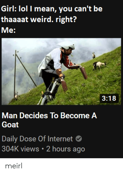 Internet, Lol, and Weird: Girl: lol I mean, you can't be  thaaaat weird. right?  Me:  3:18  Man Decides To Become A  Goat  Daily Dose Of Internet  304K views 2 hours ago meirl