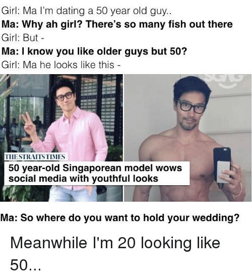 50 Year Old: Girl: Ma l'm dating a 50 year old guy..  Ma: Why ah girl? There's so many fish out there  Girl: But-  Ma: I know you like older guys but 50?  Girl: Ma he looks like this  THESTRAITS TIMES  50 year-old Singaporean model wows  social media with youthful looks  Ma: So where do you want to hold your wedding? Meanwhile I'm 20 looking like 50...