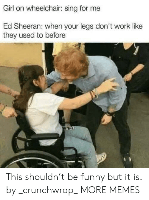 sing: Girl on wheelchair: sing for me  Ed Sheeran: when your legs don't work like  they used to before This shouldn't be funny but it is. by _crunchwrap_ MORE MEMES