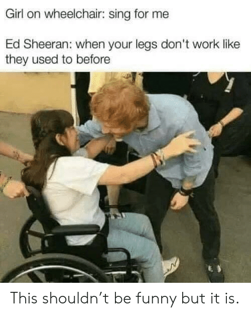 sing: Girl on wheelchair: sing for me  Ed Sheeran: when your legs don't work like  they used to before This shouldn't be funny but it is.