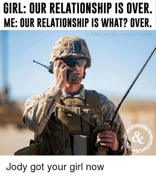 Lol, Girl, and Marines: GIRL: OUR RELATIONSHIP IS OVER  ME: OUR RELATIONSHIP IS WHAT? OVER  J.S Marines/Cpl. Joshua Pin  kne Jody got your girl now
