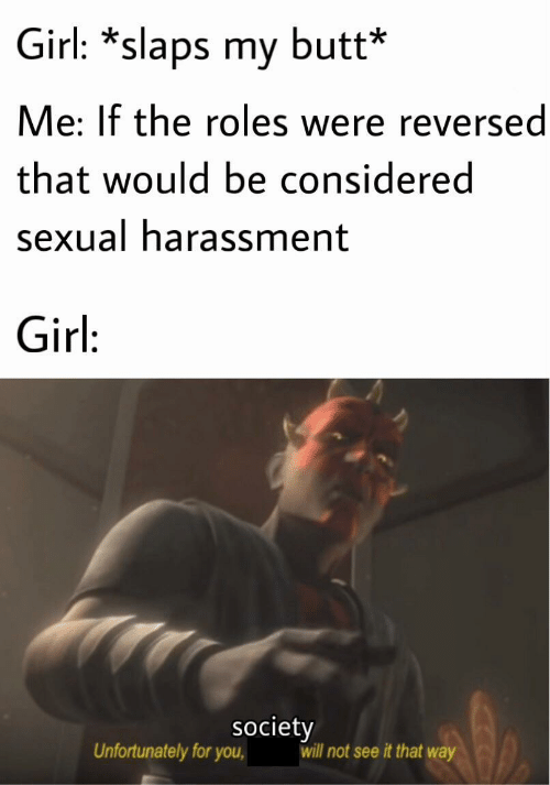unfortunately: Girl: *slaps my butt*  Me: If the roles were reversed  that would be considered  sexual harassment  Girl:  society  will not see it that way  Unfortunately for you,