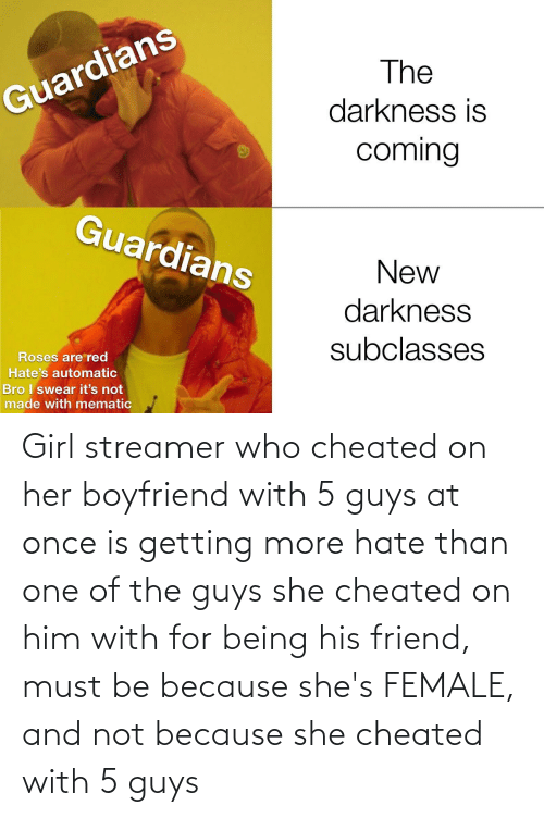 The Guys: Girl streamer who cheated on her boyfriend with 5 guys at once is getting more hate than one of the guys she cheated on him with for being his friend, must be because she's FEMALE, and not because she cheated with 5 guys