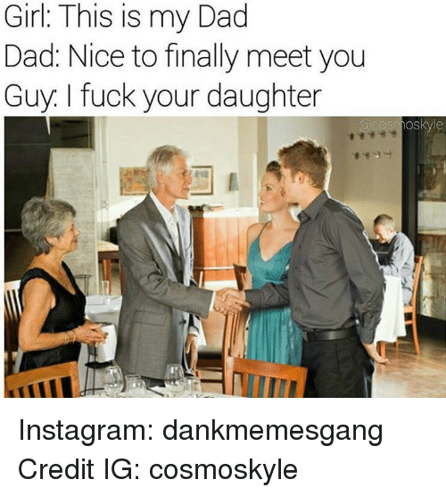 Memes, 🤖, and Daughter: Girl: This is my Dad  Dad: Nice to finally meet you  Guy. fuck your daughter  oskye Instagram: dankmemesgang Credit IG: cosmoskyle