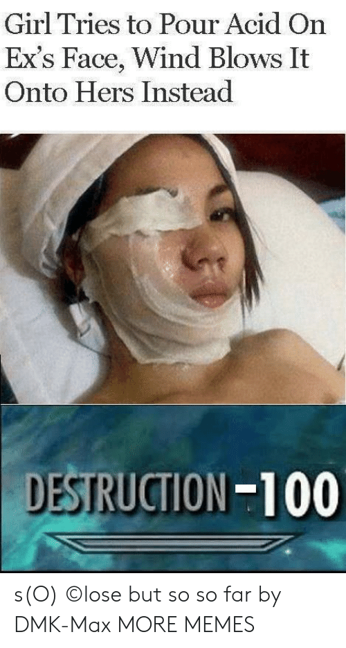Ex's: Girl Tries to Pour Acid On  Ex's Face, Wind Blows It  Onto Hers Instead  DESTRUCTION-100 s(O) ©lose but so so far by DMK-Max MORE MEMES