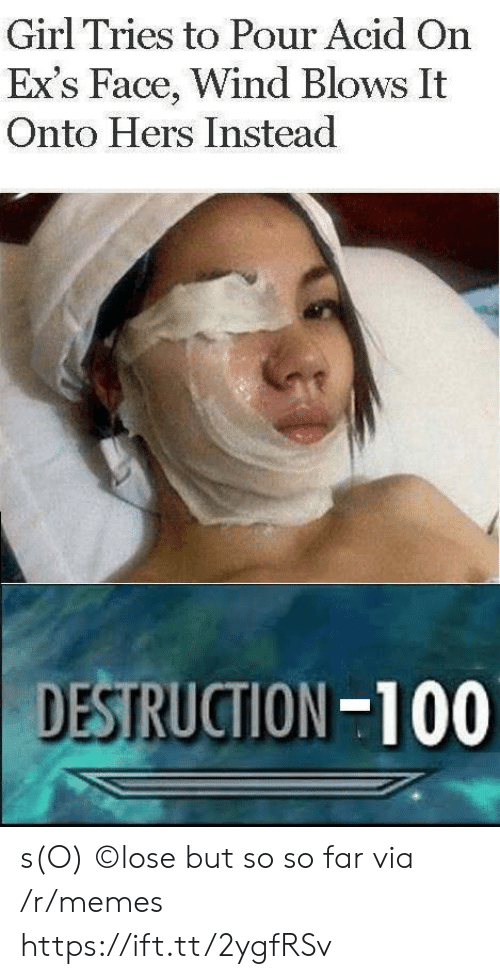 Ex's: Girl Tries to Pour Acid On  Ex's Face, Wind Blows It  Onto Hers Instead  DESTRUCTION-100 s(O) ©lose but so so far via /r/memes https://ift.tt/2ygfRSv