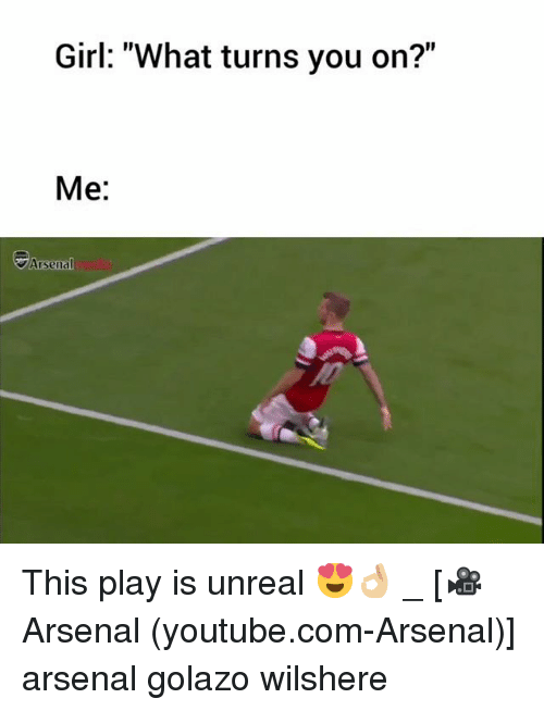 "Arsenal, Memes, and youtube.com: Girl: ""What turns you on?""  Me:  Arsenal This play is unreal 😍👌🏼 _ [🎥Arsenal (youtube.com-Arsenal)] arsenal golazo wilshere"