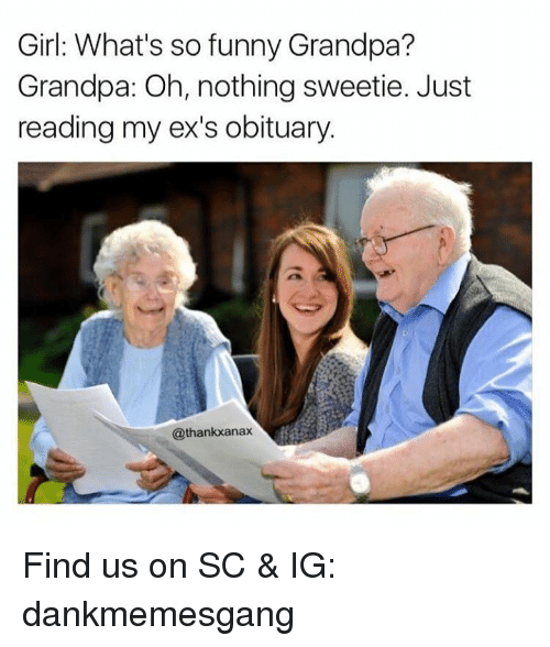 Obituaries: Girl: What's so funny Grandpa?  Grandpa: Oh, nothing sweetie. Just  reading my ex's obituary.  @thankkanax Find us on SC & IG: dankmemesgang