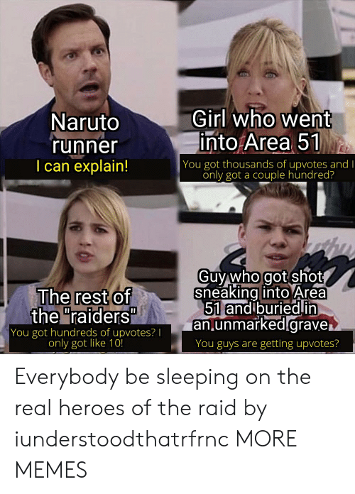 "grave: Girl who went  into Area 51  Naruto  'runner  I can explain!  | You got thousands of upvotes and I  only got a couple hundred?  Guy who got shot  sneaking into Area  51 and buriedin  an.unmarked.grave.  The rest of  the ""raiders""  You got hundreds of upvotes? 