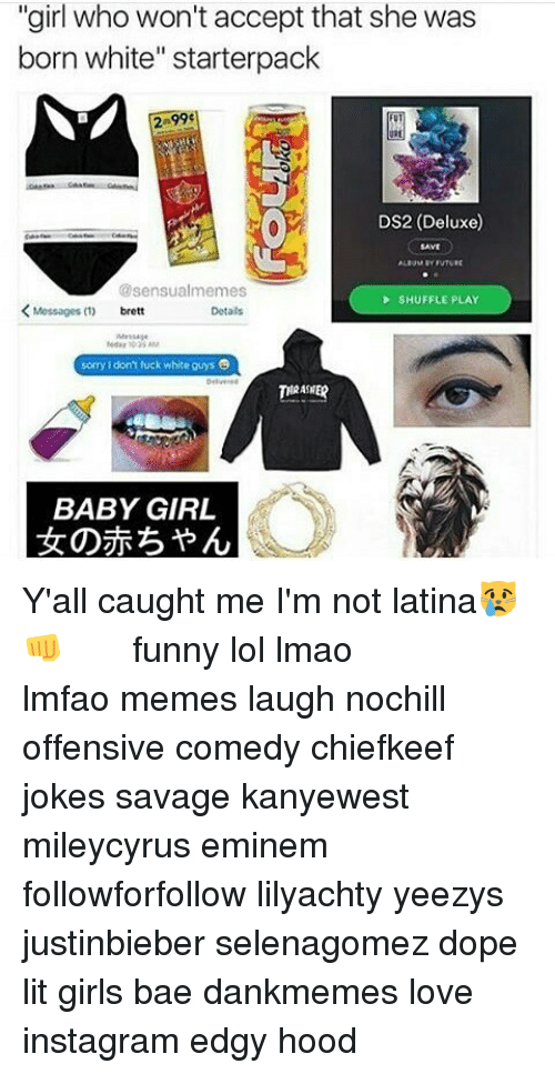 """shuffling: """"girl who won't accept that she was  born white"""" starterpack  DS2 (Deluxe)  @sensualmemes  SHUFFLE PLAY  Messages  Detals  sorry don't fuck white guys  THRASHER  BABY GIRL Y'all caught me I'm not latina😿👊 ⠀⠀⠀ ⠀ ⠀⠀ ⠀ ⠀ ⠀⠀ funny lol lmao lmfao memes laugh nochill offensive comedy chiefkeef jokes savage kanyewest mileycyrus eminem followforfollow lilyachty yeezys justinbieber selenagomez dope lit girls bae dankmemes love instagram edgy hood"""