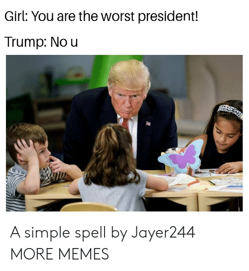 Dank, Memes, and Target: Girl: You are the worst president!  Trump: No u A simple spell by Jayer244 MORE MEMES