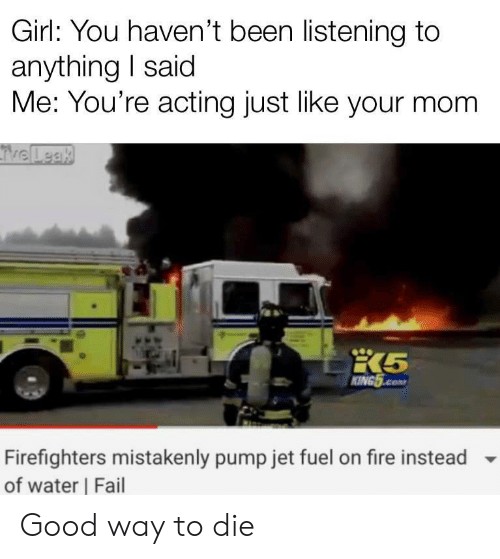 Fail, Fire, and Girl: Girl: You haven't been listening to  anything I said  Me: You're acting just like your mom  TveLeak  KING5.cOM  Firefighters mistakenly pump jet fuel on fire instead  of water Fail Good way to die